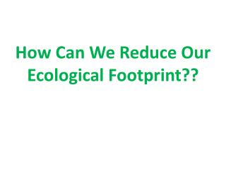 How Can We Reduce Our Ecological Footprint??