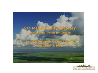 San Joaquin Valley Advocacy Context and Trends for Change San Joaquin Valley Funders Meeting