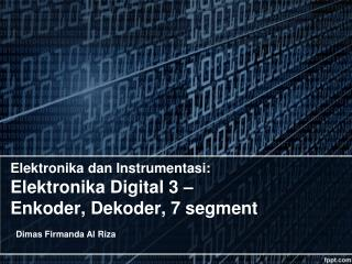 Elektronika  dan  Instrumentasi : Elektronika  Digital 3 –  Enkoder ,  Dekoder , 7  segment
