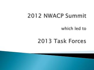 2012 NWACP  Summit which led to 2013  Task Forces