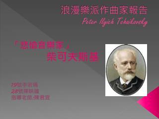 浪漫樂派作曲家報告 Peter  Ilyich Tchaikovsky