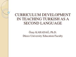 CURRICULUM DEVELOPMENT IN TEACHING TURKISH AS A SECOND LANGUAGE Özay KARADAĞ,  Ph.D .