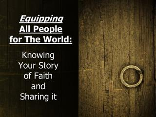 Equipping All People        for The World: Knowing  Your Story        of Faith and Sharing it