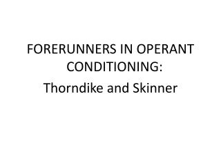 FORERUNNERS IN OPERANT CONDITIONING:  Thorndike and Skinner