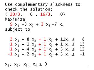 Use complementary slackness to check the solution: (  20/3 ,   0 ,  16/3 ,   0) Maximize