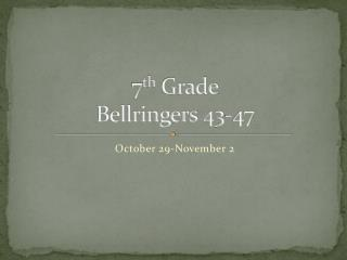 7 th  Grade Bellringers  43-47
