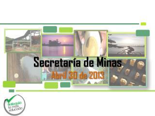 Secretaría de Minas Abril 30 de 2013