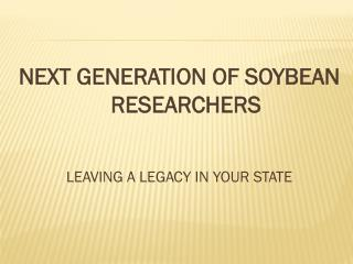 NEXT GENERATION OF SOYBEAN RESEARCHERS LEAVING A LEGACY IN YOUR STATE