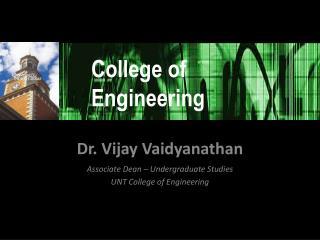 Dr. Vijay Vaidyanathan Associate Dean – Undergraduate Studies UNT College of Engineering