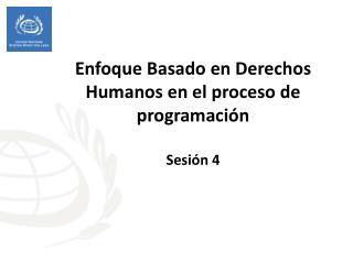 Enfoque B asado en  Derechos Humanos en el proceso de programación Sesión 4