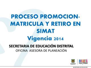 PROCESO  PROMOCION-   MATRICULA  Y RETIRO EN  SIMAT Vigencia 2014