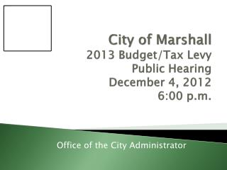 City of Marshall 2013 Budget/Tax Levy Public Hearing December 4, 2012 6:00 p.m.