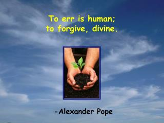 To err is human; to forgive, divine.