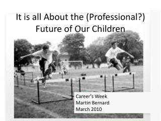 It is all About the (Professional?) Future of Our Children