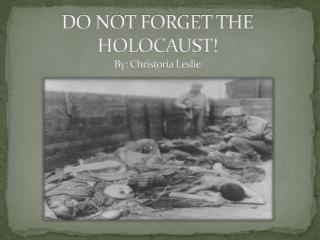 DO NOT FORGET THE  HOLOCAUST! By: Christoria Leslie