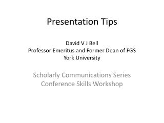 Presentation Tips David V J Bell P rofessor Emeritus and Former Dean of FGS York University