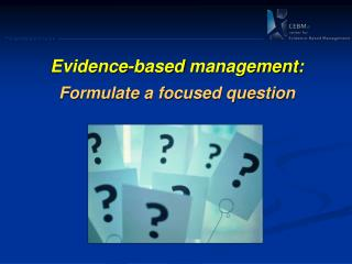 Evidence -based  management: Formulate  a focused question