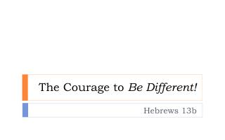 The Courage to  Be Different!