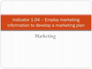 Indicator 1.04  –  Employ marketing information to develop a marketing plan