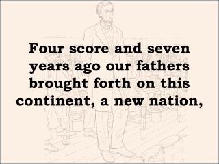 Four score and seven years ago our fathers brought forth on this continent, a new nation,
