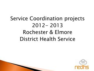 Service Coordination projects 2012- 2013 Rochester & Elmore District Health Service