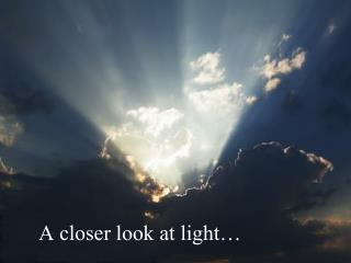 A closer look at light…