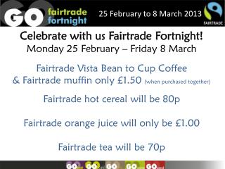 Celebrate with us  Fairtrade  F ortnight ! Monday 25 February – Friday  8 March