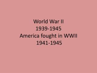 World War II 1939-1945 America fought in WWII  1941-1945