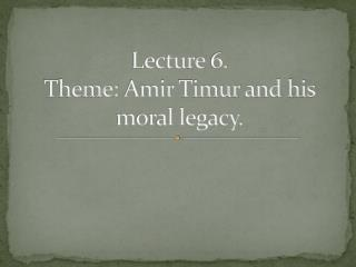 Lecture  6.  Theme:  Amir  Timur and his moral legacy.