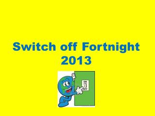 Switch off Fortnight 2013