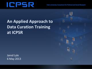 An Applied Approach to Data  Curation  Training at ICPSR