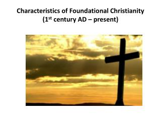 Characteristics of Foundational Christianity (1 st  century AD – present)