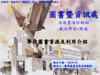 報告日期: 102.9.10 報告人: 圖資處 處長張忠誠 教授