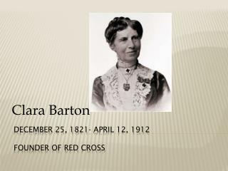 December 25, 1821- April 12, 1912 Founder of Red Cross