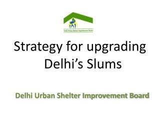 Strategy for upgrading   Delhi s Slums