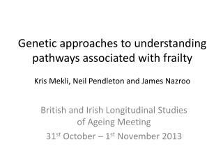 British and Irish Longitudinal Studies of Ageing Meeting 31 st  October – 1 st  November 2013