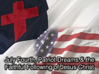 July Fourth, Patriot Dreams  & the  Faithful Following of Jesus Christ