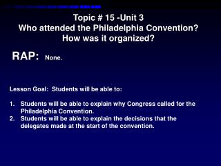 Topic # 15 -Unit  3  Who attended the Philadelphia Convention? How was it organized?