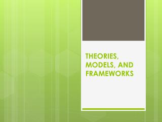 THEORIES, MODELS, AND FRAMEWORKS