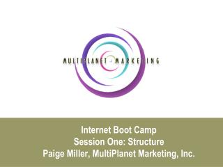 Internet Boot Camp Session One: Structure Paige Miller, MultiPlanet Marketing, Inc.