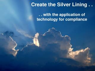 Create the Silver Lining . .  . . with the application of technology for compliance