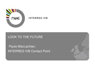 LOOK TO THE FUTURE  Paula MacLachlan, INTERREG IVB Contact Point