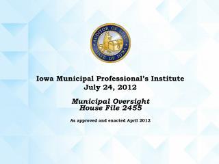 Iowa Municipal Professional's Institute July 24, 2012 Municipal Oversight House File 2455