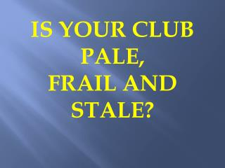 IS YOUR CLUB PALE,  FRAIL AND STALE?