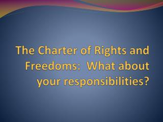 The Charter of Rights and Freedoms:  What about your responsibilities?