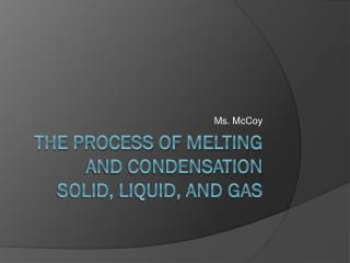 The Process of Melting  and Condensation solid, Liquid, and gas