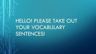 Hello! Please take out your vocabulary sentences!