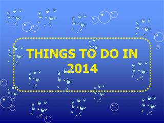 THINGS TO DO  IN 2014
