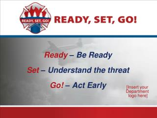 Ready  – Be Ready Set  – Understand the threat Go!  – Act  Early