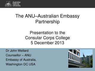 The ANU–Australian Embassy Partnership Presentation to the  Consular Corps College 5 December 2013